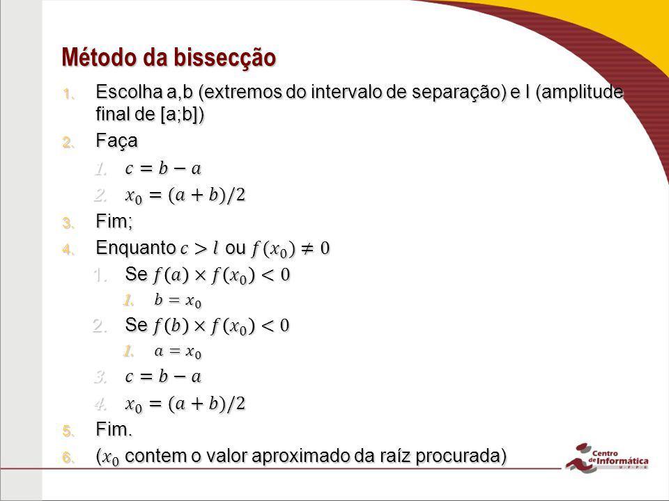 Método da bissecção Escolha a,b (extremos do intervalo de separação) e l (amplitude final de [a;b])
